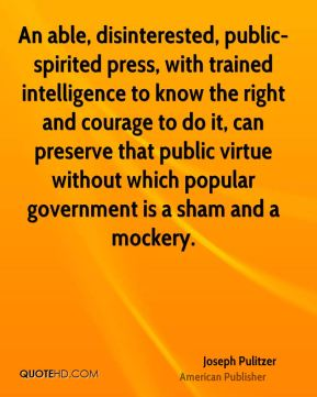 Joseph Pulitzer - An able, disinterested, public-spirited press, with trained intelligence to know the right and courage to do it, can preserve that public virtue without which popular government is a sham and a mockery.