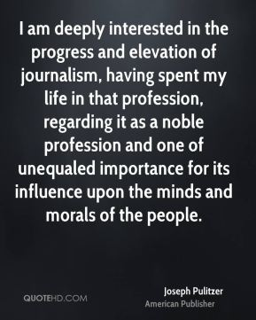 Joseph Pulitzer - I am deeply interested in the progress and elevation of journalism, having spent my life in that profession, regarding it as a noble profession and one of unequaled importance for its influence upon the minds and morals of the people.