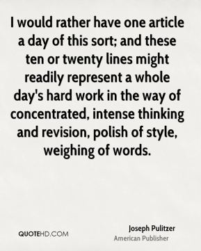Joseph Pulitzer - I would rather have one article a day of this sort; and these ten or twenty lines might readily represent a whole day's hard work in the way of concentrated, intense thinking and revision, polish of style, weighing of words.
