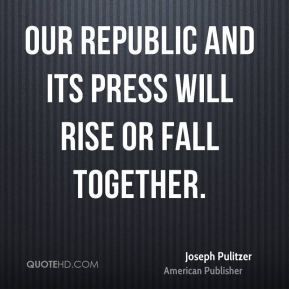 Our Republic and its press will rise or fall together.