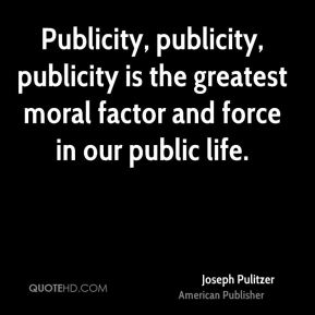 Publicity, publicity, publicity is the greatest moral factor and force in our public life.