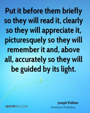 Put it before them briefly so they will read it, clearly so they will appreciate it, picturesquely so they will remember it and, above all, accurately so they will be guided by its light.