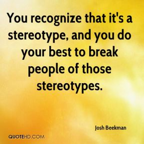 Josh Beekman  - You recognize that it's a stereotype, and you do your best to break people of those stereotypes.