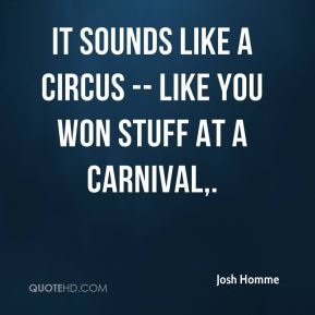 Josh Homme  - It sounds like a circus -- like you won stuff at a carnival.