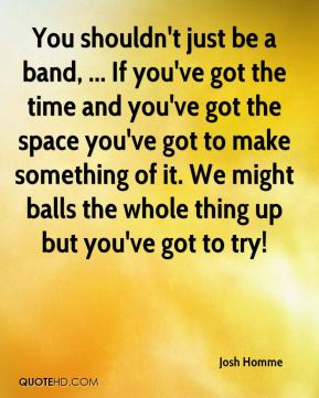Josh Homme  - You shouldn't just be a band, ... If you've got the time and you've got the space you've got to make something of it. We might balls the whole thing up but you've got to try!