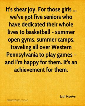 Josh Meeker  - It's shear joy. For those girls ... we've got five seniors who have dedicated their whole lives to basketball - summer open gyms, summer camps, traveling all over Western Pennsylvania to play games - and I'm happy for them. It's an achievement for them.