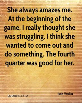 She always amazes me. At the beginning of the game, I really thought she was struggling. I think she wanted to come out and do something. The fourth quarter was good for her.