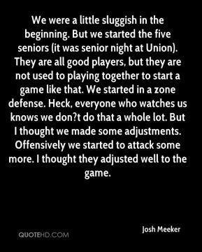 We were a little sluggish in the beginning. But we started the five seniors (it was senior night at Union). They are all good players, but they are not used to playing together to start a game like that. We started in a zone defense. Heck, everyone who watches us knows we don?t do that a whole lot. But I thought we made some adjustments. Offensively we started to attack some more. I thought they adjusted well to the game.