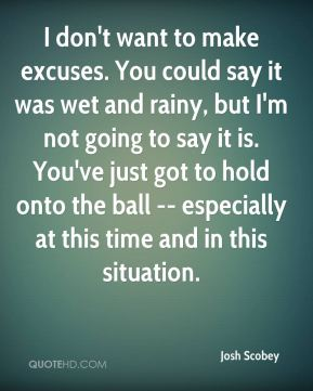 Josh Scobey  - I don't want to make excuses. You could say it was wet and rainy, but I'm not going to say it is. You've just got to hold onto the ball -- especially at this time and in this situation.