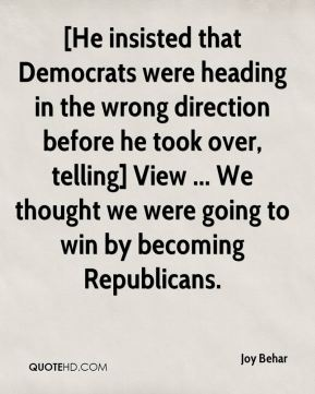 Joy Behar  - [He insisted that Democrats were heading in the wrong direction before he took over, telling] View ... We thought we were going to win by becoming Republicans.