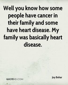 Joy Behar  - Well you know how some people have cancer in their family and some have heart disease. My family was basically heart disease.