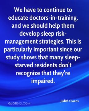 Judith Owens  - We have to continue to educate doctors-in-training, and we should help them develop sleep risk-management strategies. This is particularly important since our study shows that many sleep-starved residents don't recognize that they're impaired.