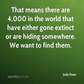Judy Dean  - That means there are 4,000 in the world that have either gone extinct or are hiding somewhere. We want to find them.