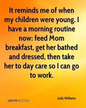 Judy Williams  - It reminds me of when my children were young. I have a morning routine now: feed Mom breakfast, get her bathed and dressed, then take her to day care so I can go to work.