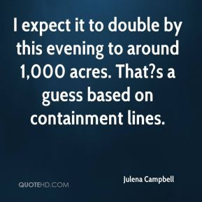 I expect it to double by this evening to around 1,000 acres. That?s a guess based on containment lines.