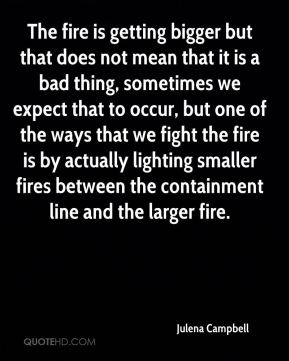 The fire is getting bigger but that does not mean that it is a bad thing, sometimes we expect that to occur, but one of the ways that we fight the fire is by actually lighting smaller fires between the containment line and the larger fire.