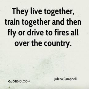 They live together, train together and then fly or drive to fires all over the country.