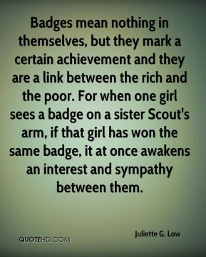Badges mean nothing in themselves, but they mark a certain achievement and they are a link between the rich and the poor. For when one girl sees a badge on a sister Scout's arm, if that girl has won the same badge, it at once awakens an interest and sympathy between them.