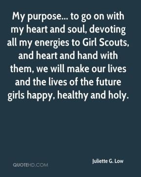 My purpose... to go on with my heart and soul, devoting all my energies to Girl Scouts, and heart and hand with them, we will make our lives and the lives of the future girls happy, healthy and holy.