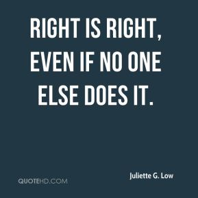 Juliette G. Low - Right is right, even if no one else does it.