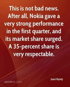 Jussi Hyoty  - This is not bad news. After all, Nokia gave a very strong performance in the first quarter, and its market share surged. A 35-percent share is very respectable.
