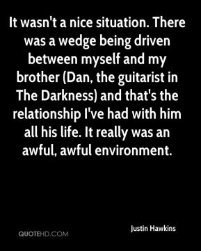 It wasn't a nice situation. There was a wedge being driven between myself and my brother (Dan, the guitarist in The Darkness) and that's the relationship I've had with him all his life. It really was an awful, awful environment.