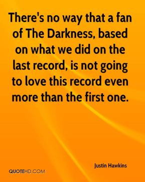 There's no way that a fan of The Darkness, based on what we did on the last record, is not going to love this record even more than the first one.