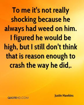 To me it's not really shocking because he always had weed on him. I figured he would be high, but I still don't think that is reason enough to crash the way he did.