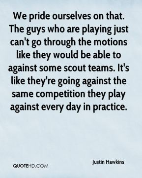Justin Hawkins  - We pride ourselves on that. The guys who are playing just can't go through the motions like they would be able to against some scout teams. It's like they're going against the same competition they play against every day in practice.