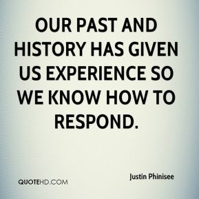 Justin Phinisee  - Our past and history has given us experience so we know how to respond.