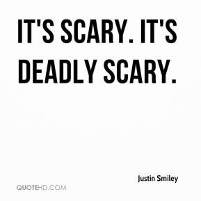 It's scary. It's deadly scary.