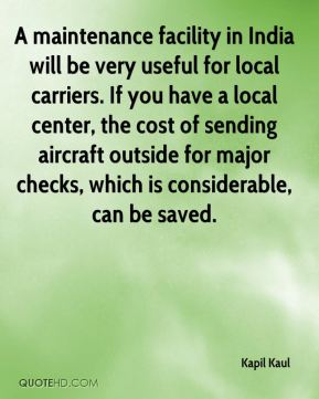 Kapil Kaul  - A maintenance facility in India will be very useful for local carriers. If you have a local center, the cost of sending aircraft outside for major checks, which is considerable, can be saved.