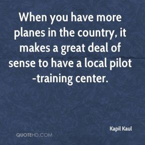 Kapil Kaul  - When you have more planes in the country, it makes a great deal of sense to have a local pilot-training center.