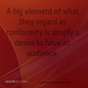Karel Reisz - A big element of what they regard as conformity is simply a desire to have an audience.