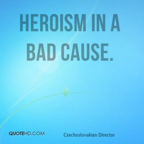 Heroism in a bad cause.