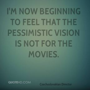 Karel Reisz - I'm now beginning to feel that the pessimistic vision is not for the movies.