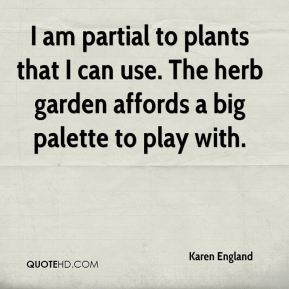 Karen England  - I am partial to plants that I can use. The herb garden affords a big palette to play with.
