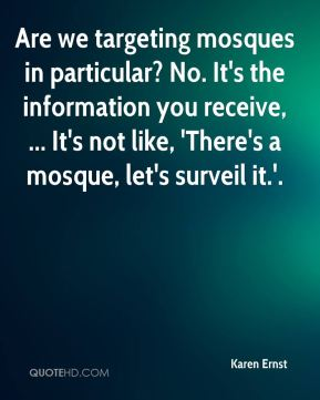 Karen Ernst  - Are we targeting mosques in particular? No. It's the information you receive, ... It's not like, 'There's a mosque, let's surveil it.'.