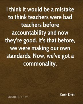 Karen Ernst  - I think it would be a mistake to think teachers were bad teachers before accountability and now they're good. It's that before, we were making our own standards. Now, we've got a commonality.