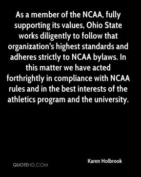 Karen Holbrook  - As a member of the NCAA, fully supporting its values, Ohio State works diligently to follow that organization's highest standards and adheres strictly to NCAA bylaws. In this matter we have acted forthrightly in compliance with NCAA rules and in the best interests of the athletics program and the university.