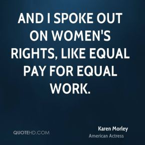 And I spoke out on women's rights, like equal pay for equal work.
