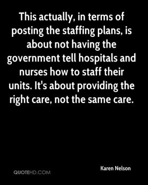 Karen Nelson  - This actually, in terms of posting the staffing plans, is about not having the government tell hospitals and nurses how to staff their units. It's about providing the right care, not the same care.