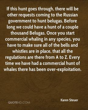 Karen Steuer  - If this hunt goes through, there will be other requests coming to the Russian government to hunt belugas. Before long we could have a hunt of a couple thousand Belugas. Once you start commercial whaling in any species, you have to make sure all of the bells and whistles are in place, that all the regulations are there from A to Z. Every time we have had a commercial hunt of whales there has been over-exploitation.