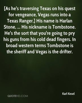 Karl Kesel  - [As he's traversing Texas on his quest for vengeance, Vegas runs into a Texas Ranger.] His name is Harlan Stone, ... His nickname is Tombstone. He's the sort that you're going to pry his guns from his cold dead fingers. In broad western terms Tombstone is the sheriff and Vegas is the drifter.