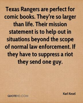 Karl Kesel  - Texas Rangers are perfect for comic books. They're so larger than life. Their mission statement is to help out in situations beyond the scope of normal law enforcement. If they have to suppress a riot they send one guy.