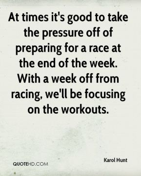 Karol Hunt  - At times it's good to take the pressure off of preparing for a race at the end of the week. With a week off from racing, we'll be focusing on the workouts.