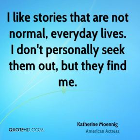 I like stories that are not normal, everyday lives. I don't personally seek them out, but they find me.