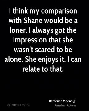 I think my comparison with Shane would be a loner. I always got the impression that she wasn't scared to be alone. She enjoys it. I can relate to that.
