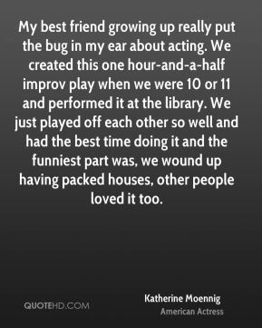 Katherine Moennig - My best friend growing up really put the bug in my ear about acting. We created this one hour-and-a-half improv play when we were 10 or 11 and performed it at the library. We just played off each other so well and had the best time doing it and the funniest part was, we wound up having packed houses, other people loved it too.