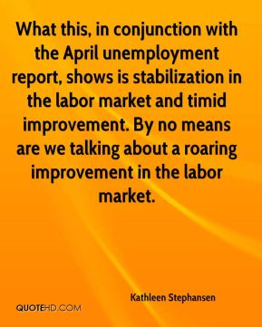 Kathleen Stephansen  - What this, in conjunction with the April unemployment report, shows is stabilization in the labor market and timid improvement. By no means are we talking about a roaring improvement in the labor market.